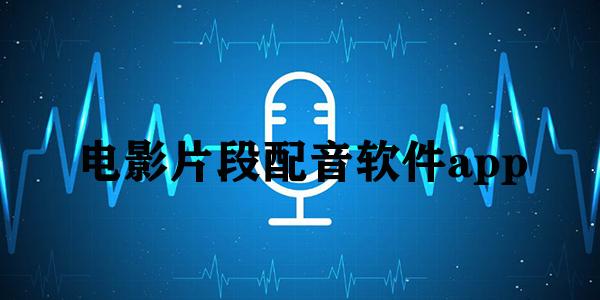 电影片段配音软件app