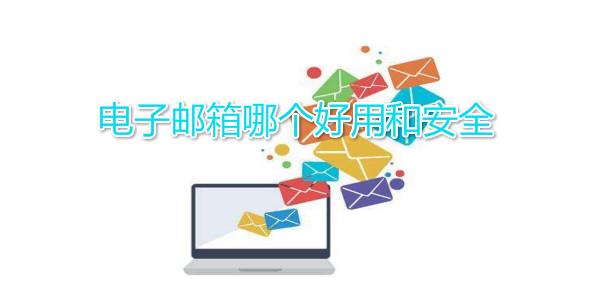 电子邮箱哪个好用和安全